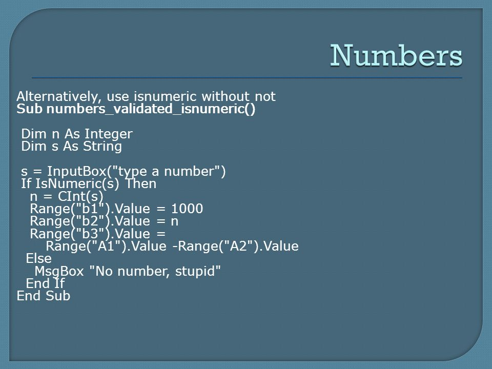 Alternatively, use isnumeric without not Sub numbers_validated_isnumeric() Dim n As Integer Dim s As String s = InputBox( type a number ) If IsNumeric(s) Then n = CInt(s) Range( b1 ).Value = 1000 Range( b2 ).Value = n Range( b3 ).Value = Range( A1 ).Value -Range( A2 ).Value Else MsgBox No number, stupid End If End Sub