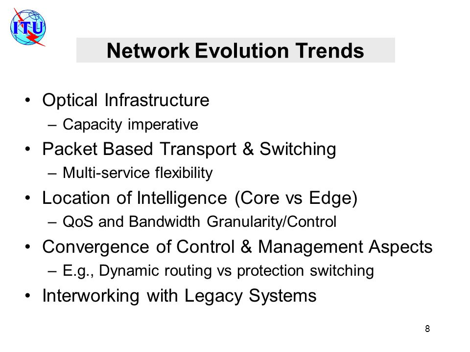 8 Network Evolution Trends Optical Infrastructure –Capacity imperative Packet Based Transport & Switching –Multi-service flexibility Location of Intelligence (Core vs Edge) –QoS and Bandwidth Granularity/Control Convergence of Control & Management Aspects –E.g., Dynamic routing vs protection switching Interworking with Legacy Systems