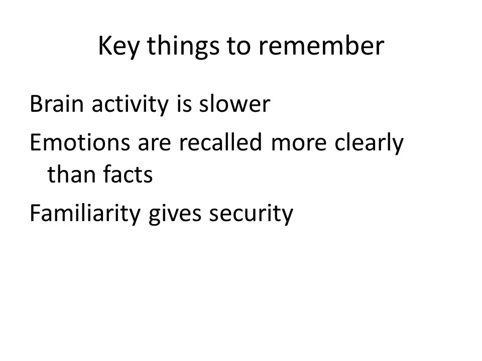 Key things to remember Brain activity is slower Emotions are recalled more clearly than facts Familiarity gives security