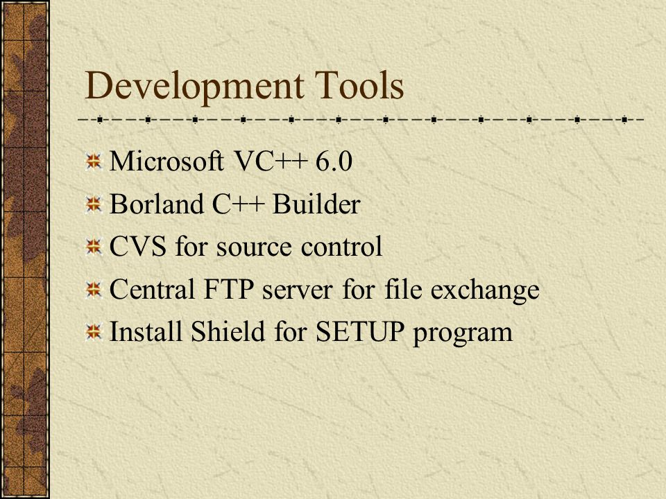 Development Tools Microsoft VC++ 6.0 Borland C++ Builder CVS for source control Central FTP server for file exchange Install Shield for SETUP program