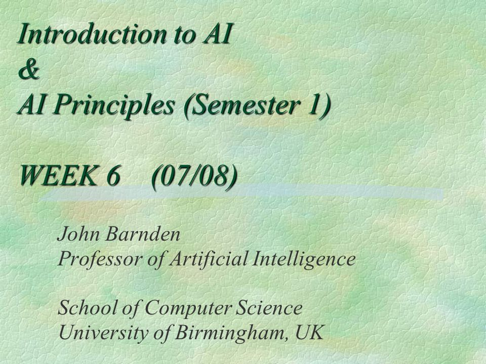 Introduction to AI & AI Principles (Semester 1) WEEK 6 (07/08) John Barnden Professor of Artificial Intelligence School of Computer Science University of Birmingham, UK