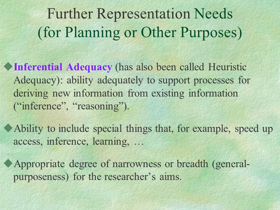 Further Representation Needs (for Planning or Other Purposes) uInferential Adequacy (has also been called Heuristic Adequacy): ability adequately to support processes for deriving new information from existing information ( inference , reasoning ).