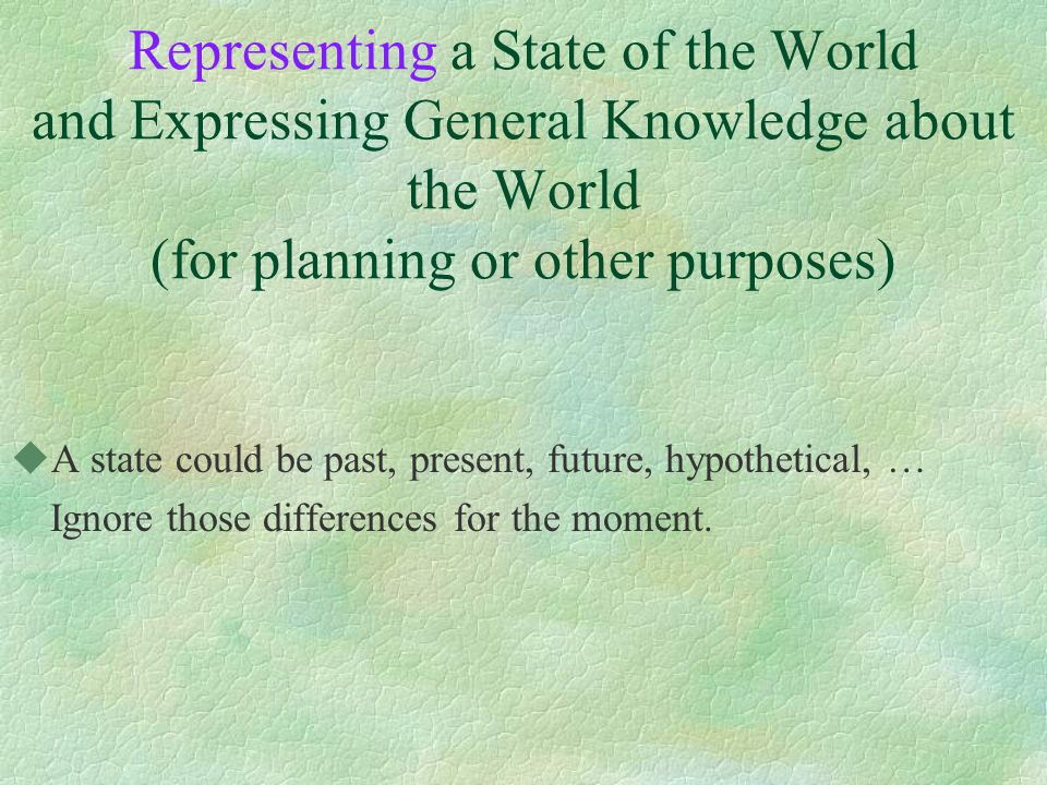 Representing a State of the World and Expressing General Knowledge about the World (for planning or other purposes) uA state could be past, present, future, hypothetical, … Ignore those differences for the moment.