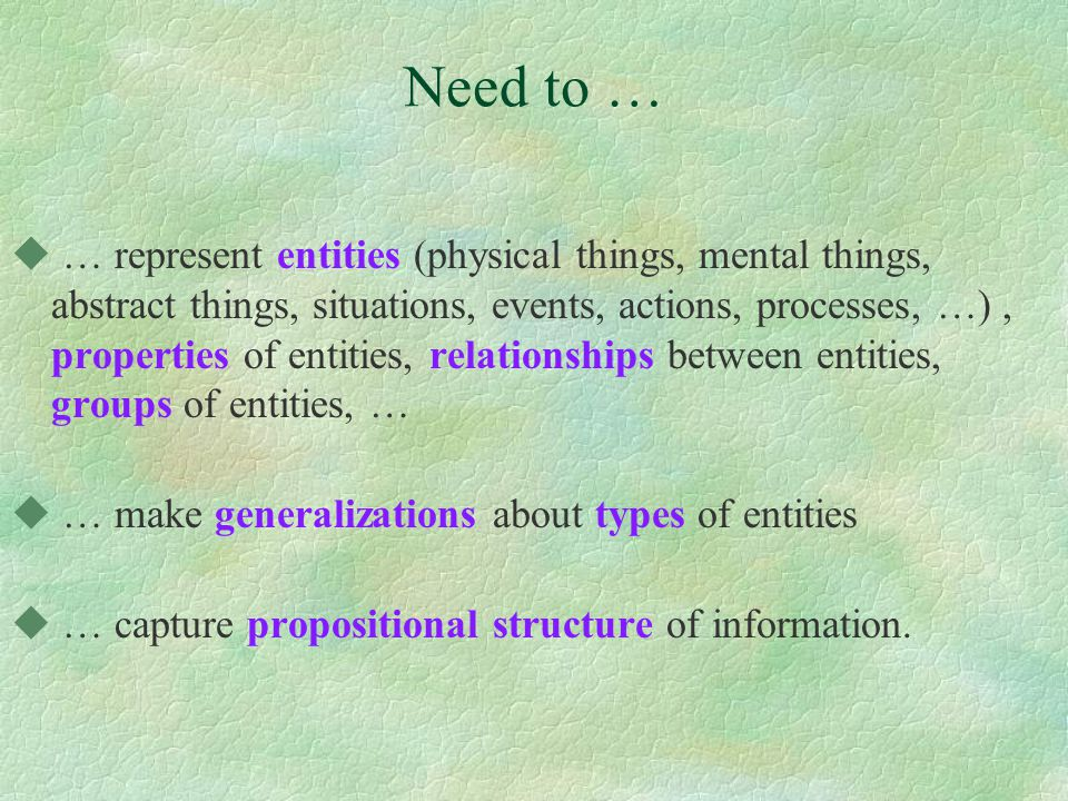 Need to … u … represent entities (physical things, mental things, abstract things, situations, events, actions, processes, …), properties of entities, relationships between entities, groups of entities, … u … make generalizations about types of entities u … capture propositional structure of information.