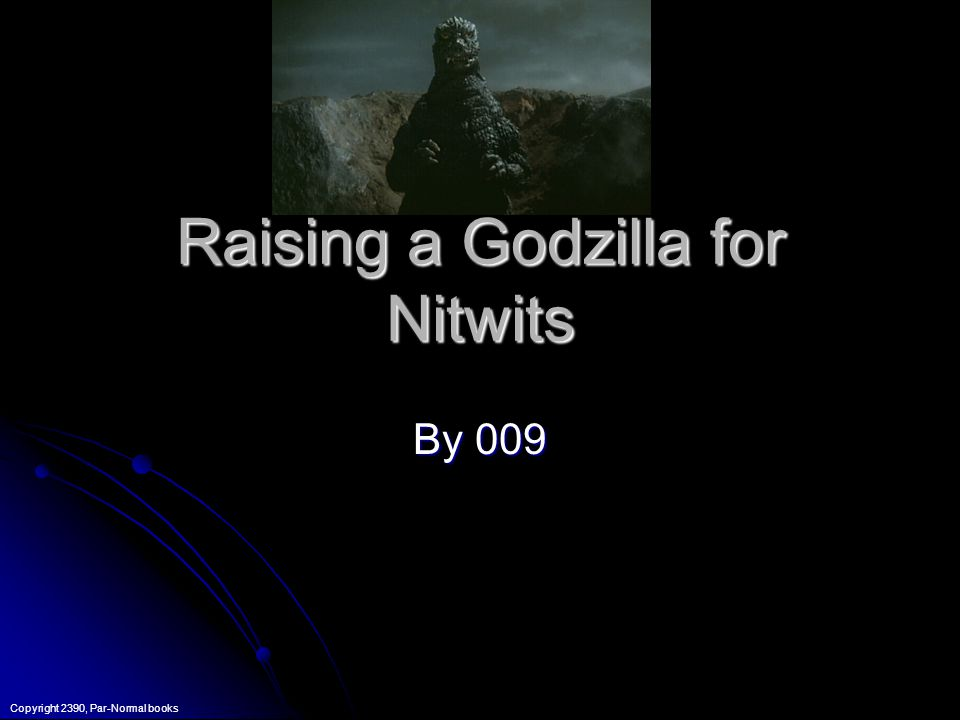 Raising a Godzilla for Nitwits By 009 Copyright 2390, Par-Normal books