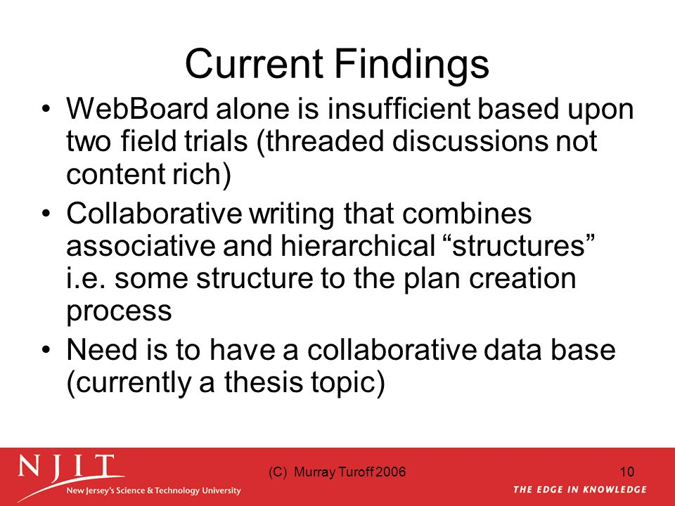 10 Current Findings WebBoard alone is insufficient based upon two field trials (threaded discussions not content rich) Collaborative writing that combines associative and hierarchical structures i.e.