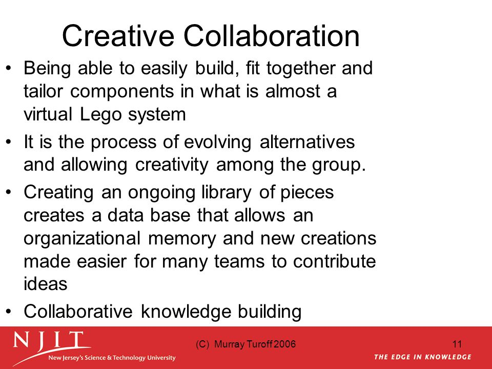 (C) Murray Turoff 200611 Creative Collaboration Being able to easily build, fit together and tailor components in what is almost a virtual Lego system It is the process of evolving alternatives and allowing creativity among the group.