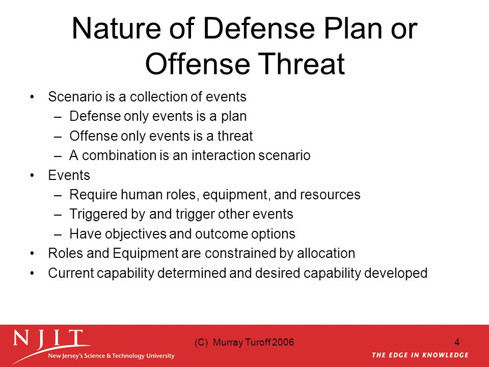 (C) Murray Turoff 20064 Nature of Defense Plan or Offense Threat Scenario is a collection of events –Defense only events is a plan –Offense only events is a threat –A combination is an interaction scenario Events –Require human roles, equipment, and resources –Triggered by and trigger other events –Have objectives and outcome options Roles and Equipment are constrained by allocation Current capability determined and desired capability developed