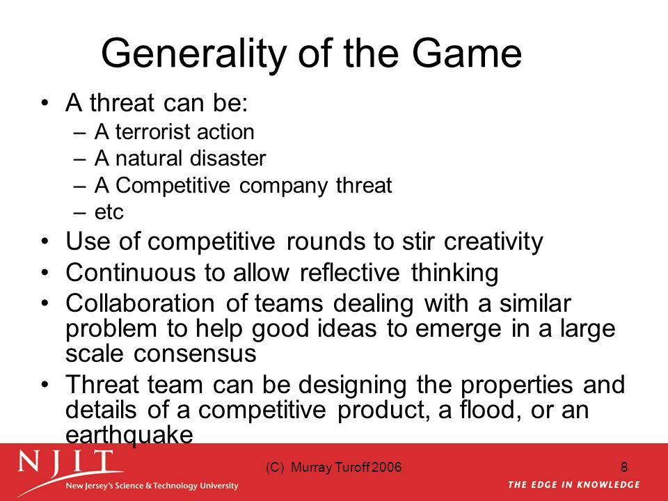 (C) Murray Turoff 20068 Generality of the Game A threat can be: –A terrorist action –A natural disaster –A Competitive company threat –etc Use of competitive rounds to stir creativity Continuous to allow reflective thinking Collaboration of teams dealing with a similar problem to help good ideas to emerge in a large scale consensus Threat team can be designing the properties and details of a competitive product, a flood, or an earthquake