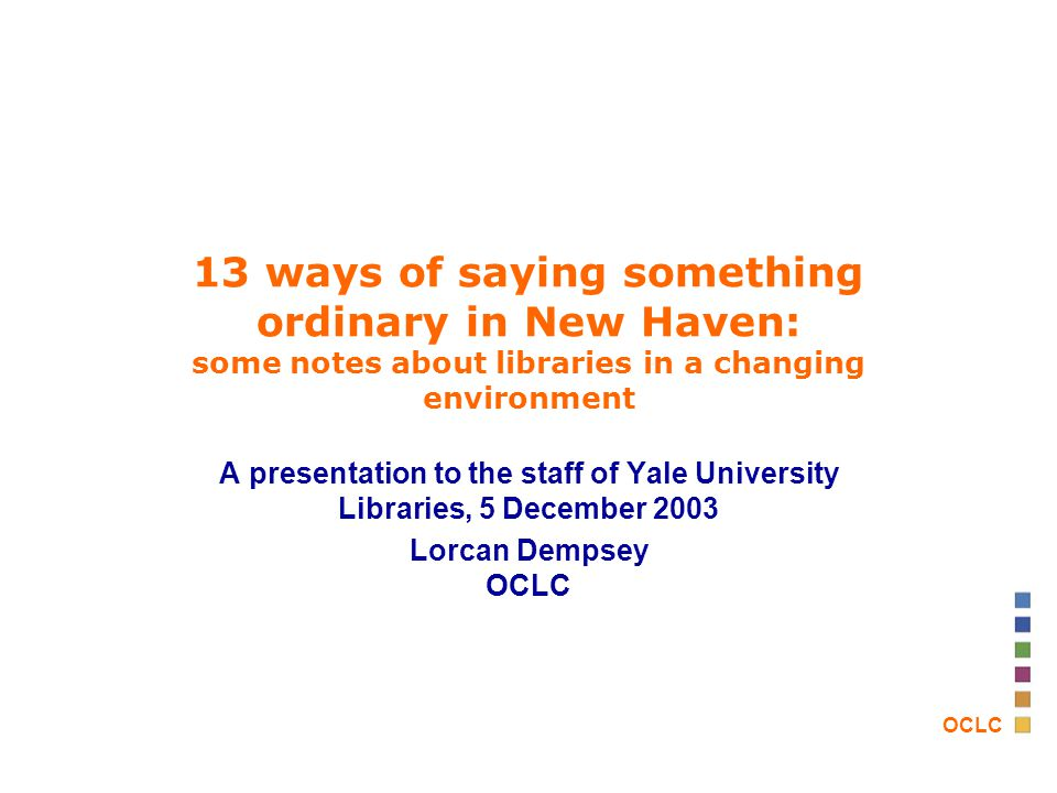 OCLC 13 ways of saying something ordinary in New Haven: some notes about libraries in a changing environment A presentation to the staff of Yale University Libraries, 5 December 2003 Lorcan Dempsey OCLC