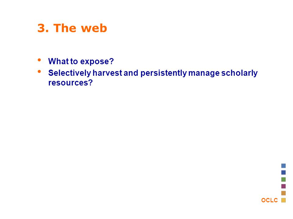 OCLC 3. The web What to expose? Selectively harvest and persistently manage scholarly resources?