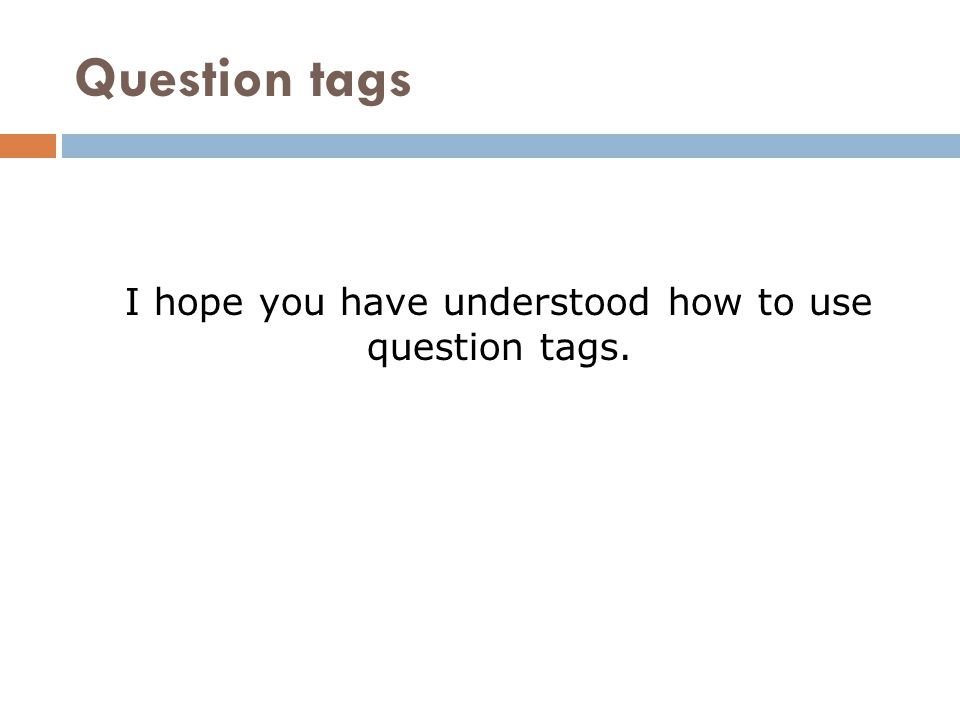 Question tags I hope you have understood how to use question tags.