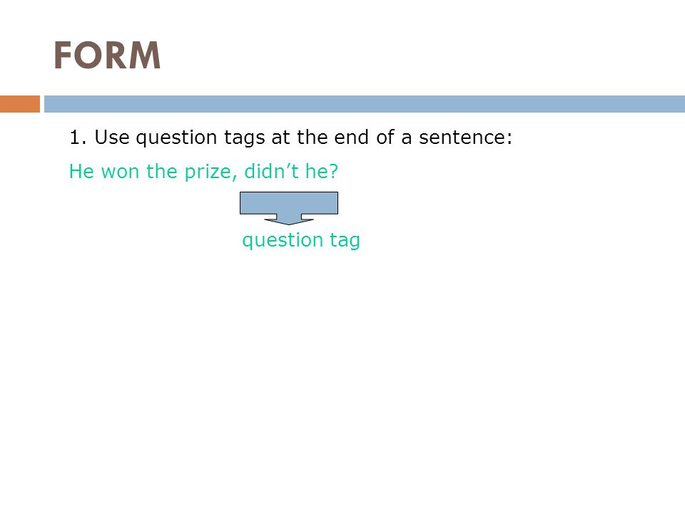 FORM 1. Use question tags at the end of a sentence: He won the prize, didn't he question tag