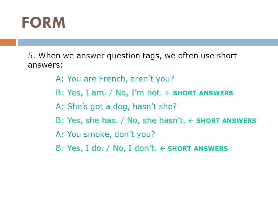 FORM 5. When we answer question tags, we often use short answers: A: You are French, aren't you.
