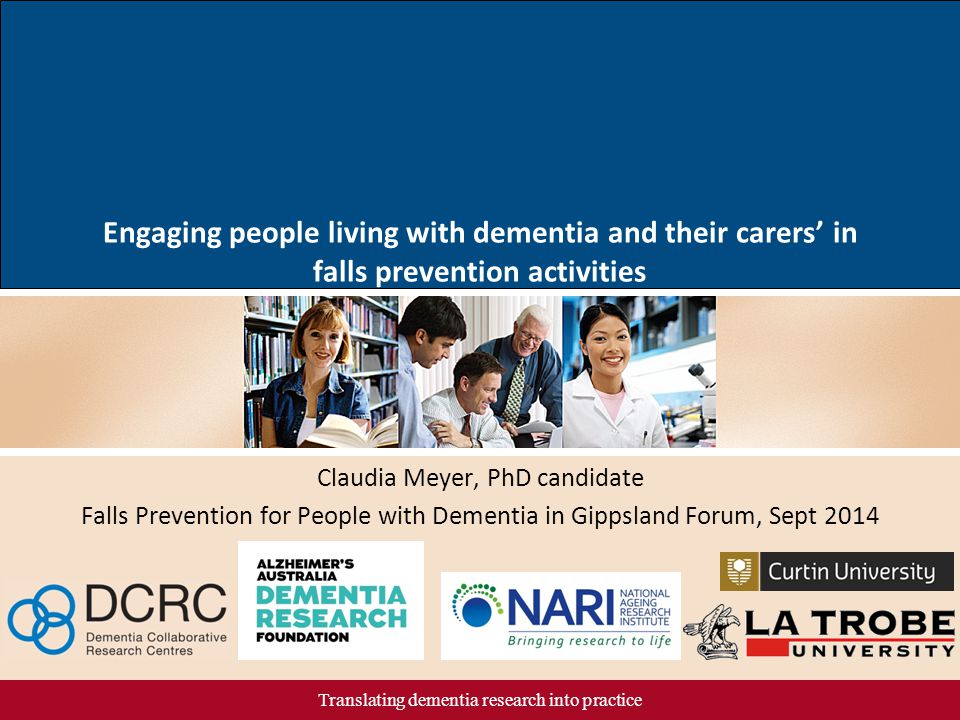 Translating dementia research into practice Claudia Meyer, PhD candidate Falls Prevention for People with Dementia in Gippsland Forum, Sept 2014 Engag