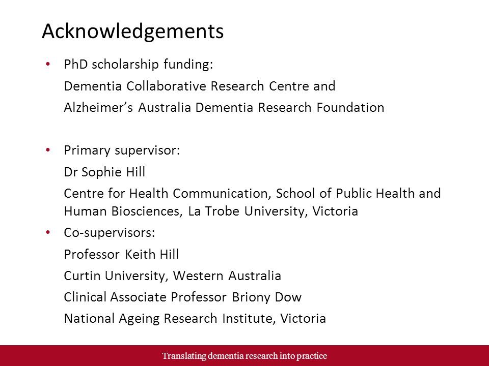 Acknowledgements PhD scholarship funding: Dementia Collaborative Research Centre and Alzheimer's Australia Dementia Research Foundation Primary supervisor: Dr Sophie Hill Centre for Health Communication, School of Public Health and Human Biosciences, La Trobe University, Victoria Co-supervisors: Professor Keith Hill Curtin University, Western Australia Clinical Associate Professor Briony Dow National Ageing Research Institute, Victoria Translating dementia research into practice
