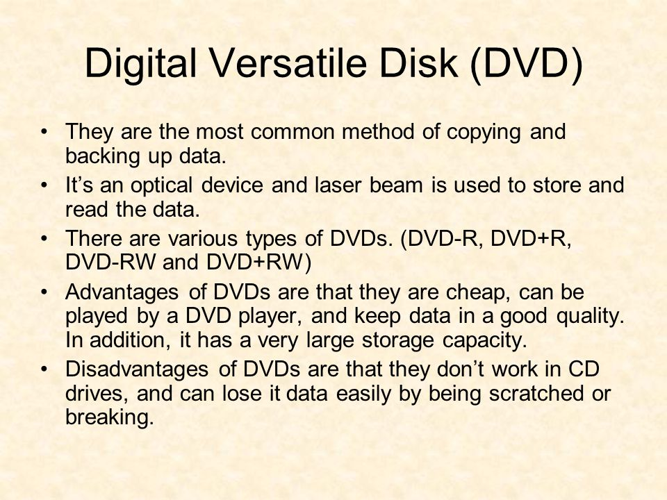 Digital Versatile Disk (DVD) They are the most common method of copying and backing up data.