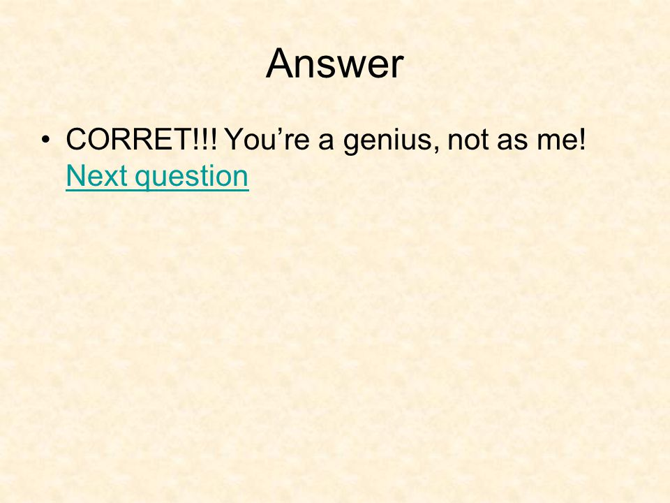 Answer CORRET!!! You're a genius, not as me! Next question Next question