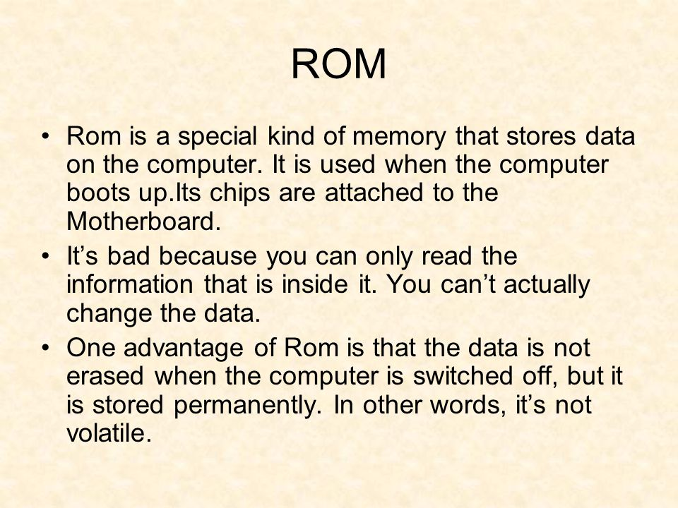 ROM Rom is a special kind of memory that stores data on the computer. It is used when the computer boots up.Its chips are attached to the Motherboard.
