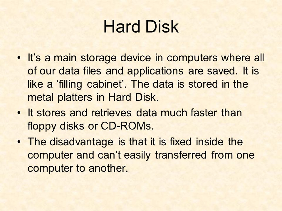 Hard Disk It's a main storage device in computers where all of our data files and applications are saved.