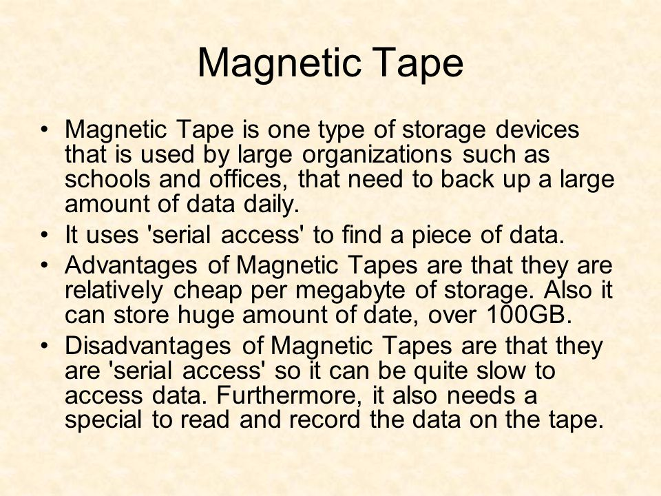 Magnetic Tape Magnetic Tape is one type of storage devices that is used by large organizations such as schools and offices, that need to back up a lar