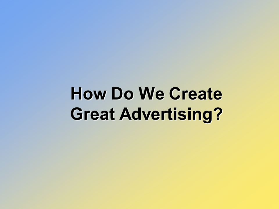 How Do We Create Great Advertising