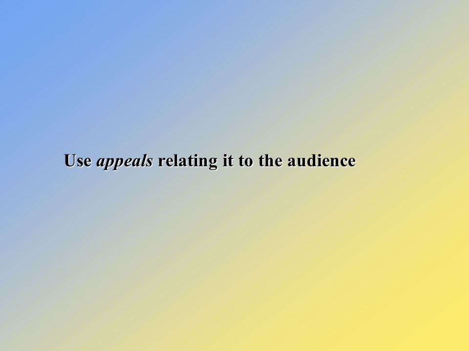 Use appeals relating it to the audience