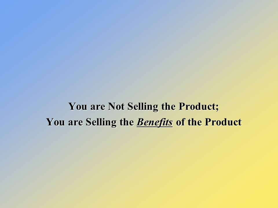 You are Not Selling the Product; You are Selling the Benefits of the Product