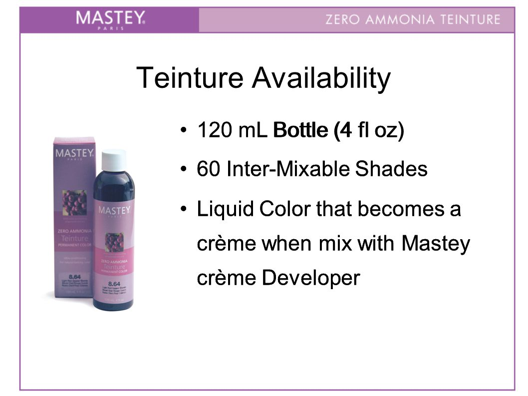 Teinture Availability 120 mL Bottle (4 fl oz) 60 Inter-Mixable Shades Liquid Color that becomes a crème when mix with Mastey crème Developer 120 mL B