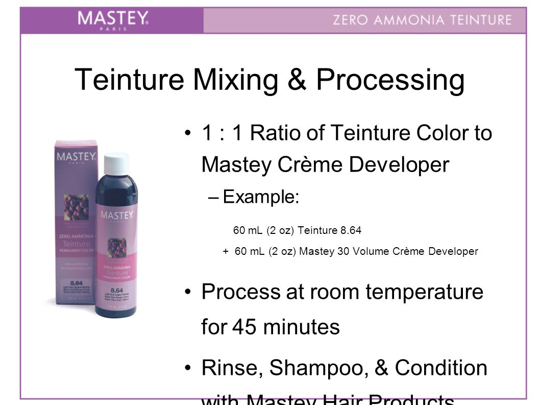 Teinture Mixing & Processing 1 : 1 Ratio of Teinture Color to Mastey Crème Developer –Example: 60 mL (2 oz) Teinture 8.64 + 60 mL (2 oz) Mastey 30 Volume Crème Developer Process at room temperature for 45 minutes Rinse, Shampoo, & Condition with Mastey Hair Products