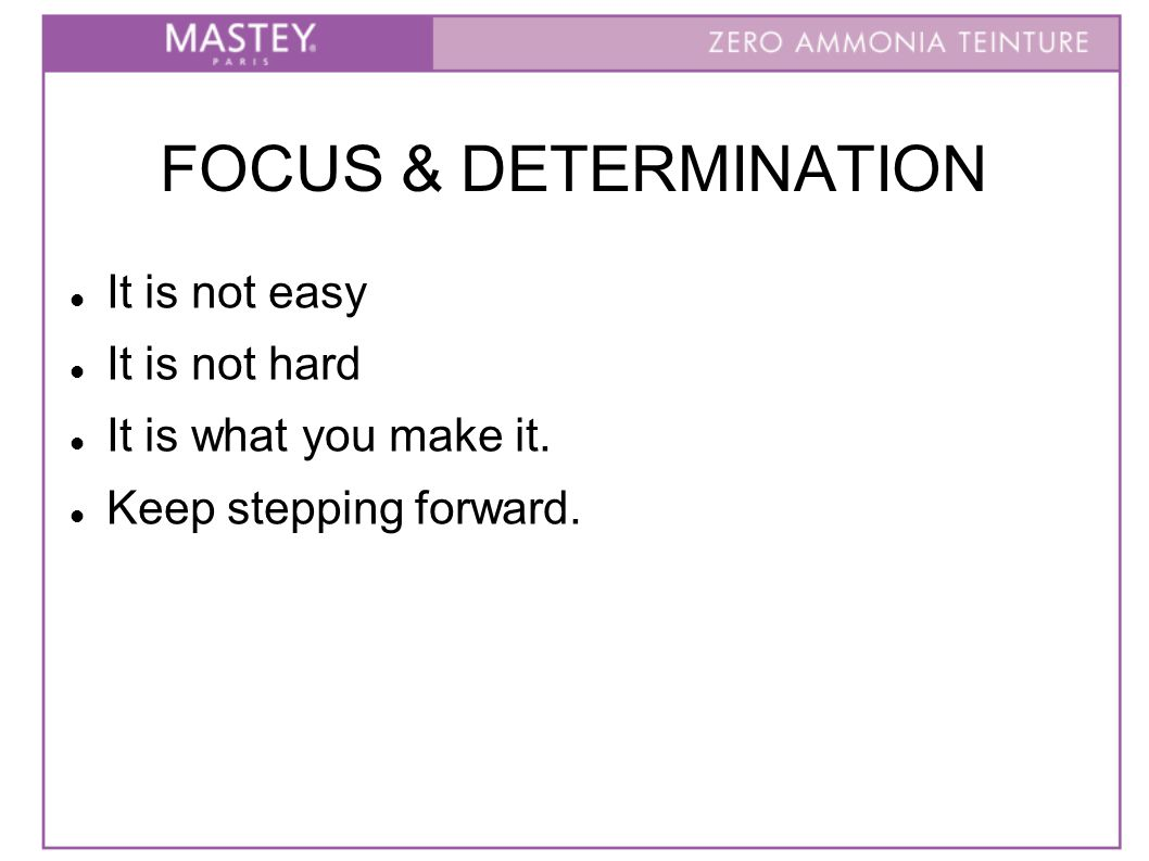 FOCUS & DETERMINATION It is not easy It is not hard It is what you make it. Keep stepping forward.