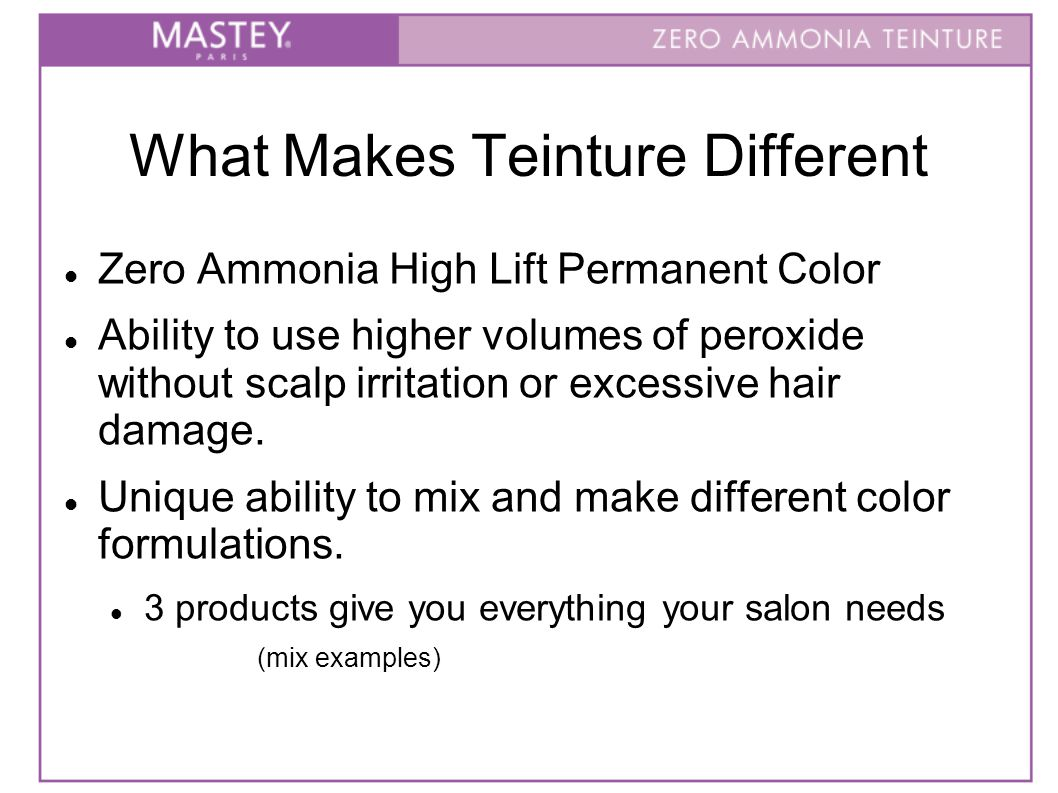 What Makes Teinture Different Zero Ammonia High Lift Permanent Color Ability to use higher volumes of peroxide without scalp irritation or excessive hair damage.