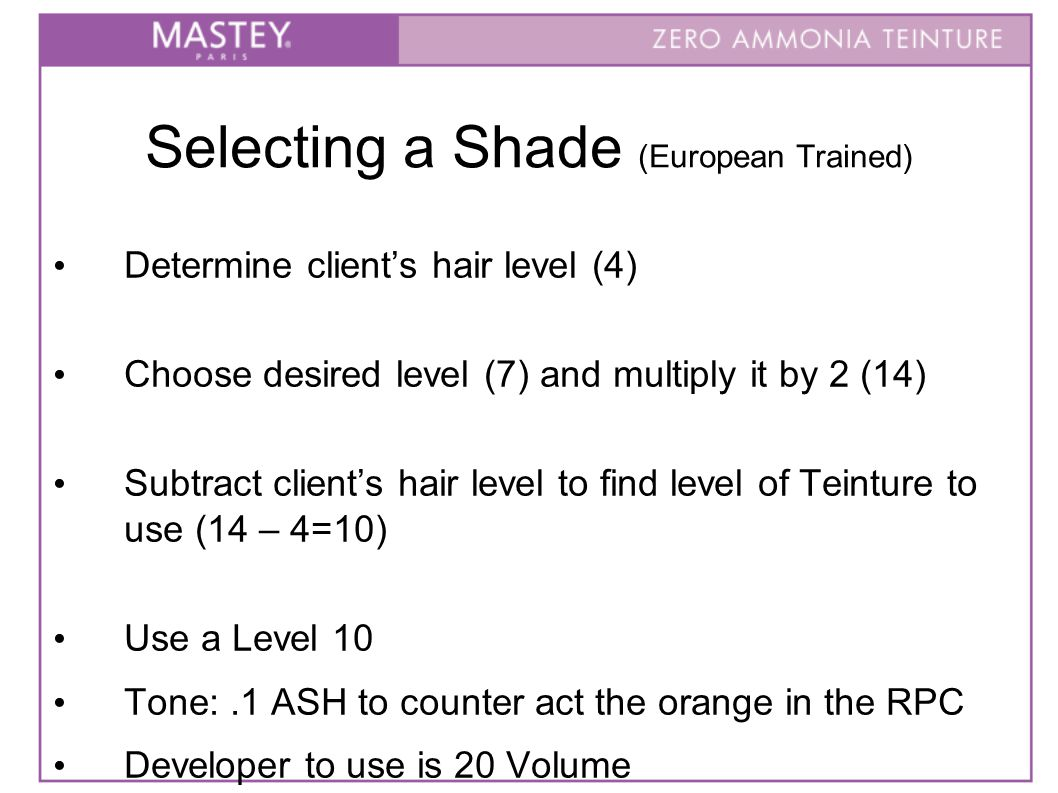 Selecting a Shade (European Trained) Determine client's hair level (4)‏ Choose desired level (7) and multiply it by 2 (14)‏ Subtract client's hair level to find level of Teinture to use (14 – 4=10)‏ Use a Level 10 Tone:.1 ASH to counter act the orange in the RPC Developer to use is 20 Volume