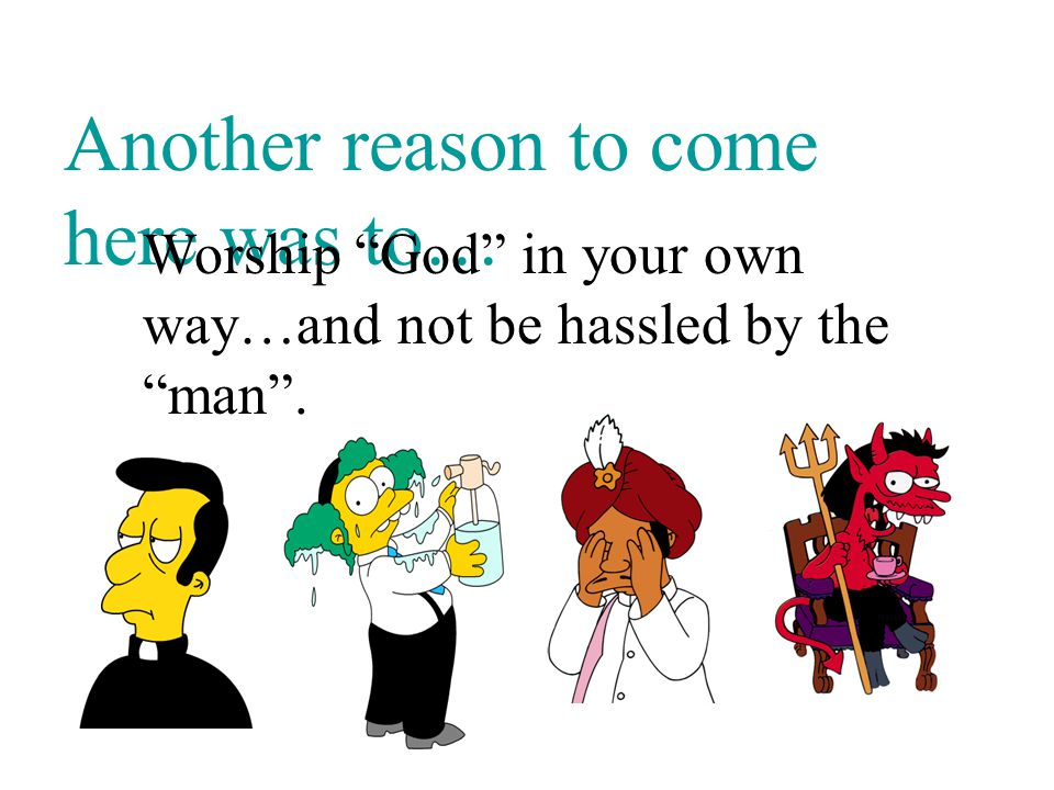 Another reason to come here was to… Worship God in your own way…and not be hassled by the man .