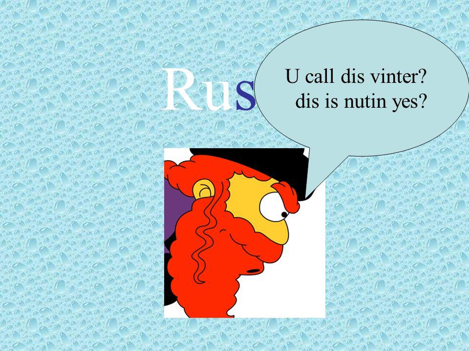 Russia U call dis vinter? dis is nutin yes?