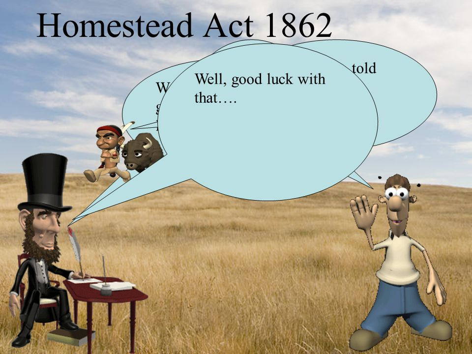 Homestead Act 1862 We are basically giving away the land for FREE!!.