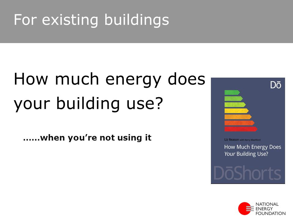 ……when you're not using it How much energy does your building use? For existing buildings