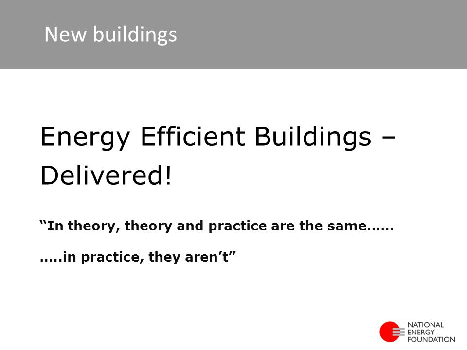 In theory, theory and practice are the same…… …..in practice, they aren't Energy Efficient Buildings – Delivered.