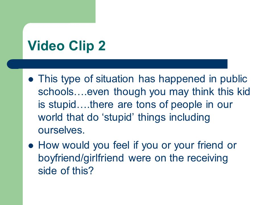 Video Clip 2 This type of situation has happened in public schools….even though you may think this kid is stupid….there are tons of people in our world that do 'stupid' things including ourselves.