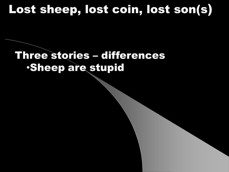Three stories – differences Sheep are stupid Lost sheep, lost coin, lost son(s )