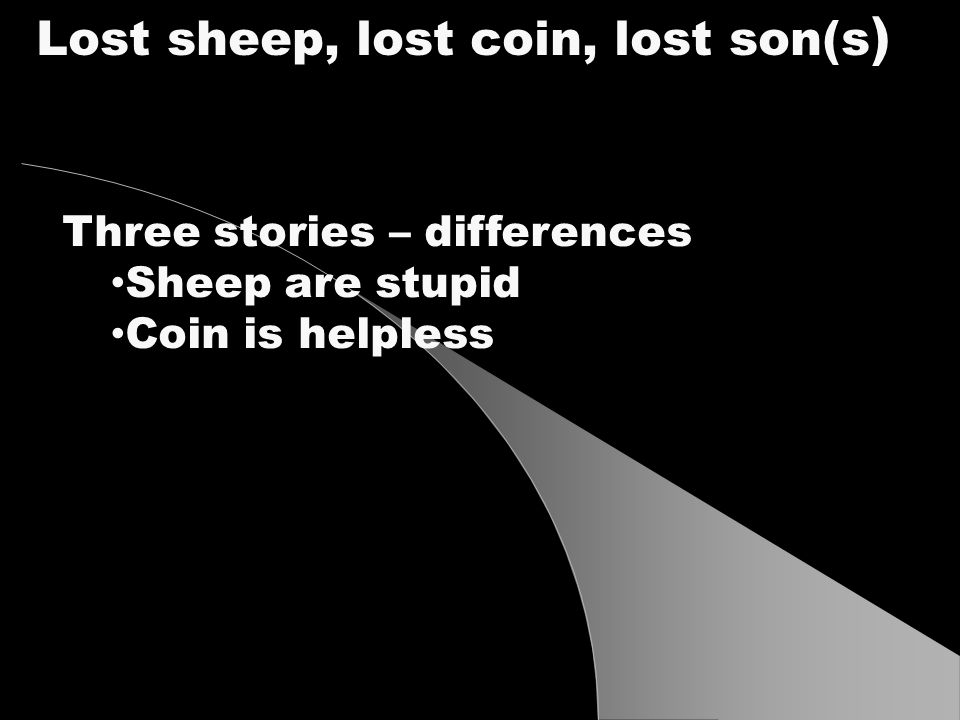 Three stories – differences Sheep are stupid Coin is helpless Lost sheep, lost coin, lost son(s )