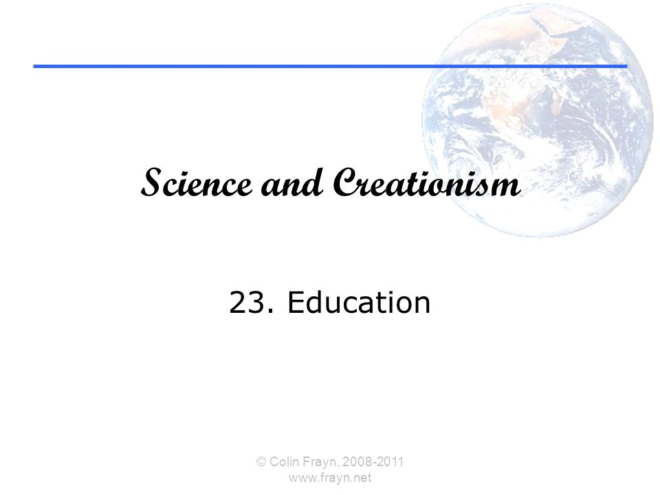 Science and Creationism 23. Education © Colin Frayn, 2008-2011 www.frayn.net