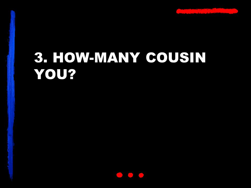3. HOW-MANY COUSIN YOU?