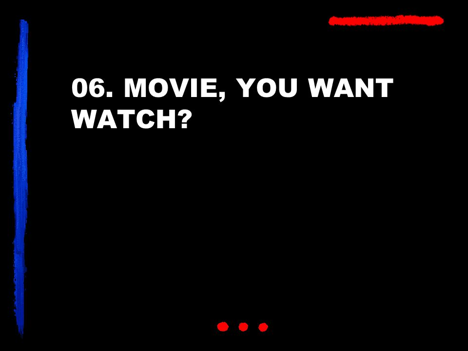 06. MOVIE, YOU WANT WATCH?