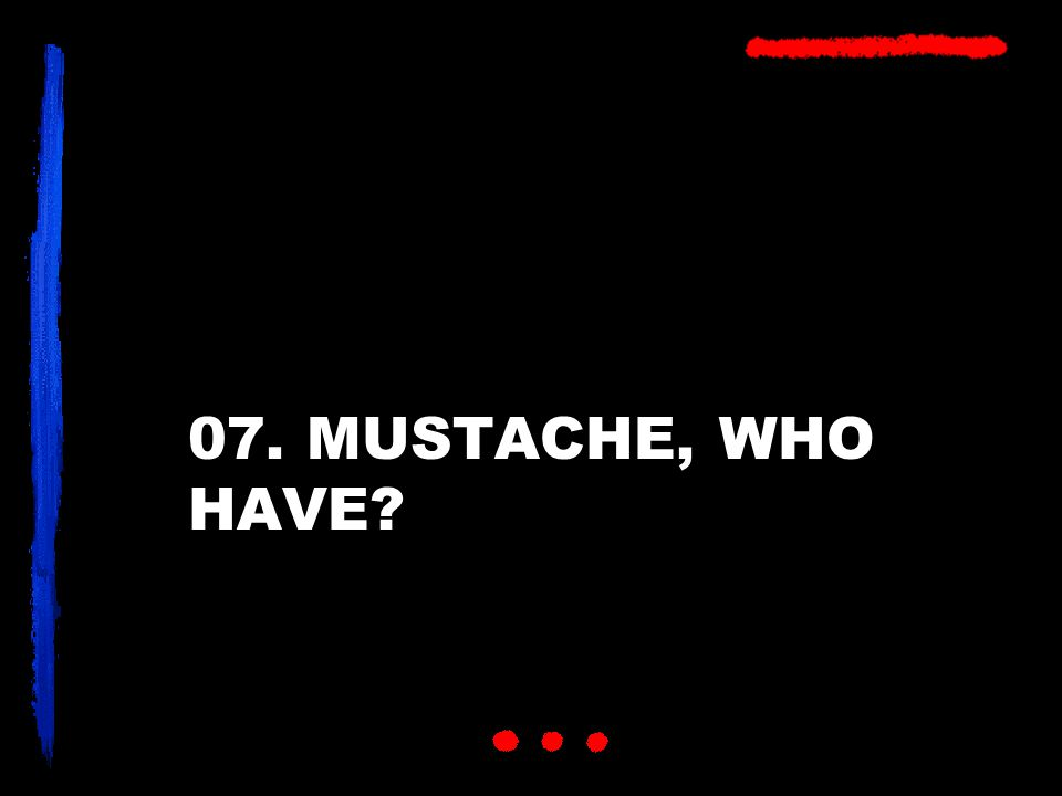 07. MUSTACHE, WHO HAVE?