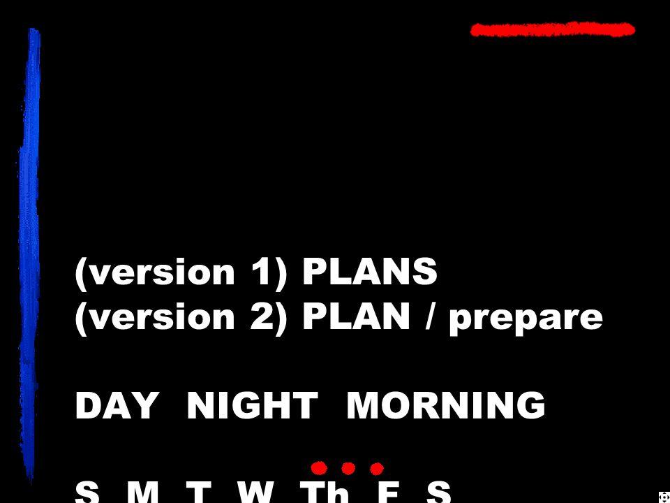 (version 1) PLANS (version 2) PLAN / prepare DAY NIGHT MORNING S M T W Th F S