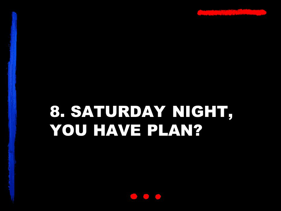 8. SATURDAY NIGHT, YOU HAVE PLAN