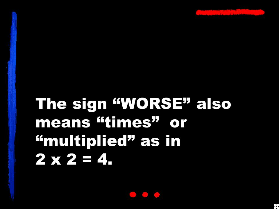 The sign WORSE also means times or multiplied as in 2 x 2 = 4.