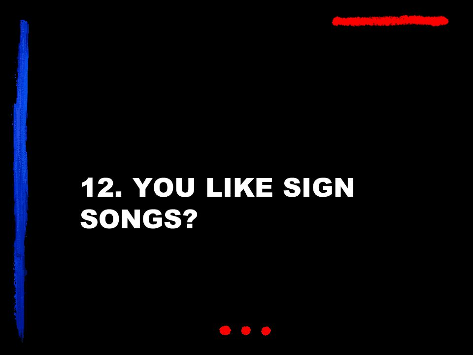 12. YOU LIKE SIGN SONGS?