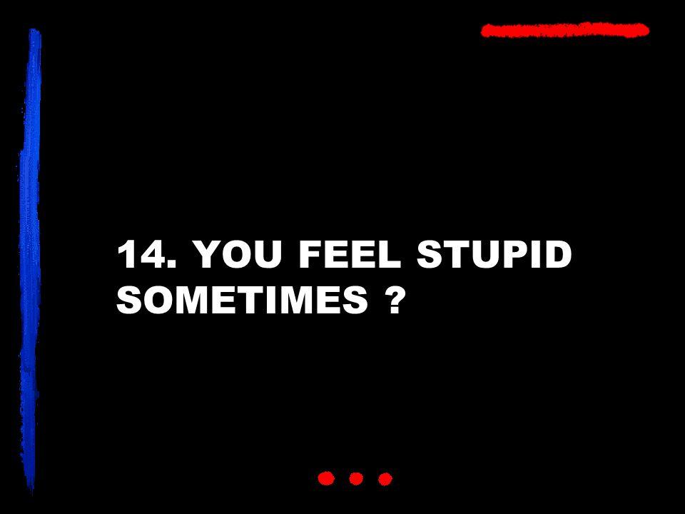 14. YOU FEEL STUPID SOMETIMES